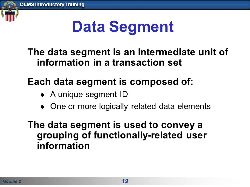 Data Segment The data segment is an intermediate unit of information in a transaction set. Each data segment is composed of: