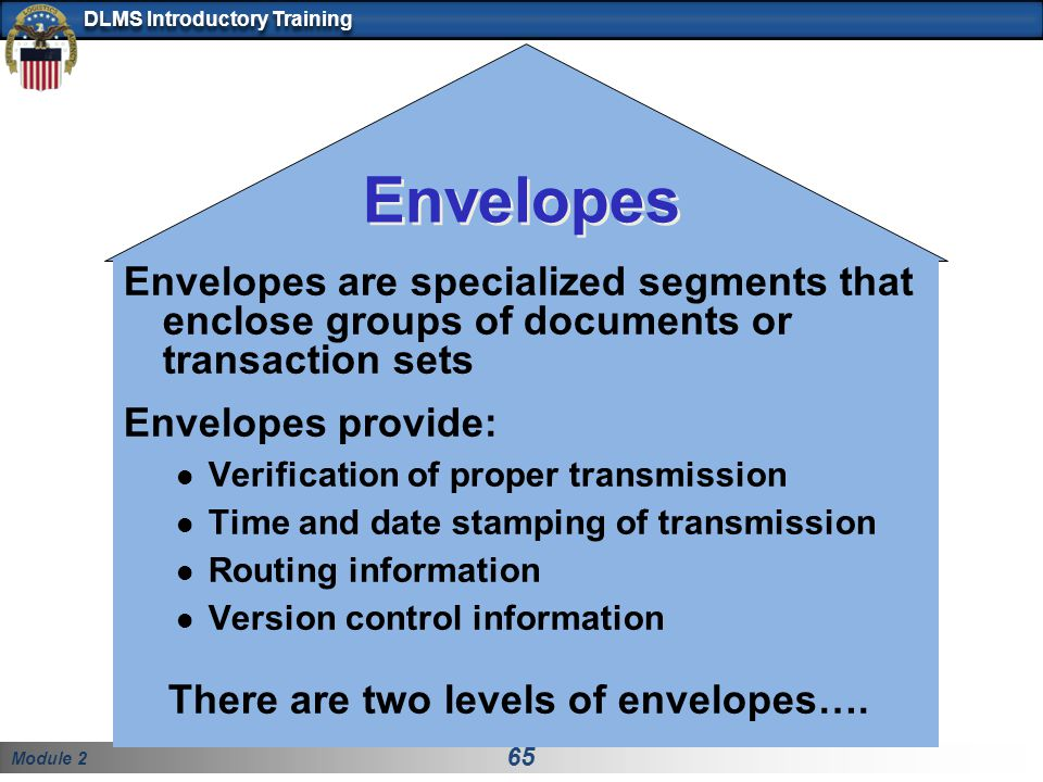 Envelopes Envelopes are specialized segments that enclose groups of documents or transaction sets. Envelopes provide: