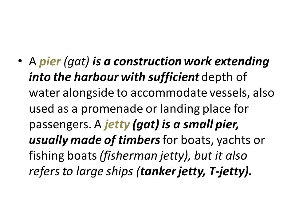 A pier (gat) is a construction work extending into the harbour with sufficient depth of water alongside to accommodate vessels, also used as a promenade or landing place for passengers.