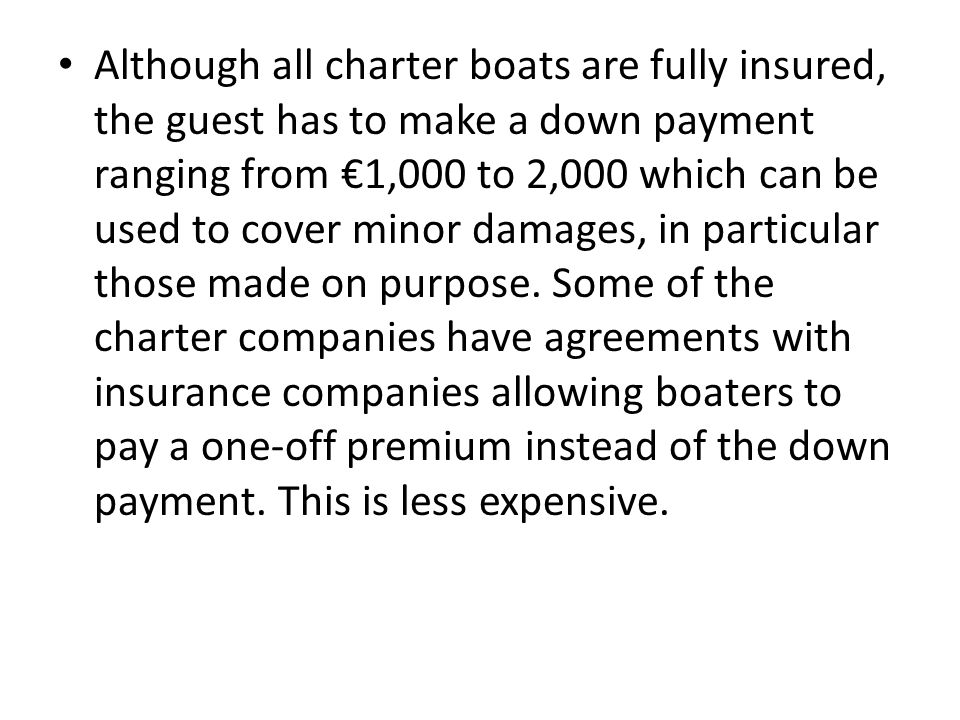 Although all charter boats are fully insured, the guest has to make a down payment ranging from €1,000 to 2,000 which can be used to cover minor damages, in particular those made on purpose.