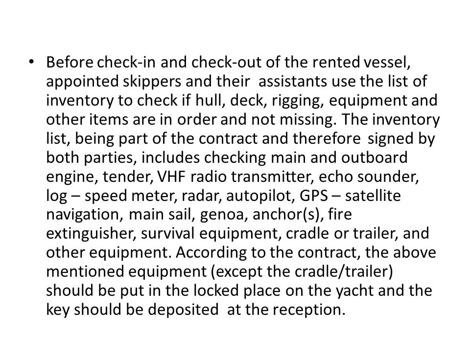 Before check-in and check-out of the rented vessel, appointed skippers and their assistants use the list of inventory to check if hull, deck, rigging, equipment and other items are in order and not missing.