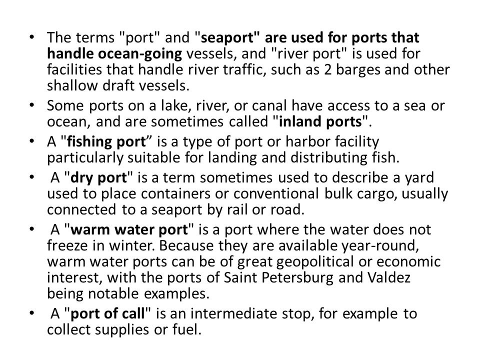 The terms port and seaport are used for ports that handle ocean-going vessels, and river port is used for facilities that handle river traffic, such as 2 barges and other shallow draft vessels.
