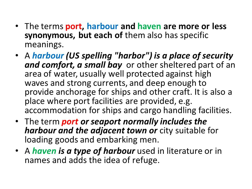 The terms port, harbour and haven are more or less synonymous, but each of them also has specific meanings.