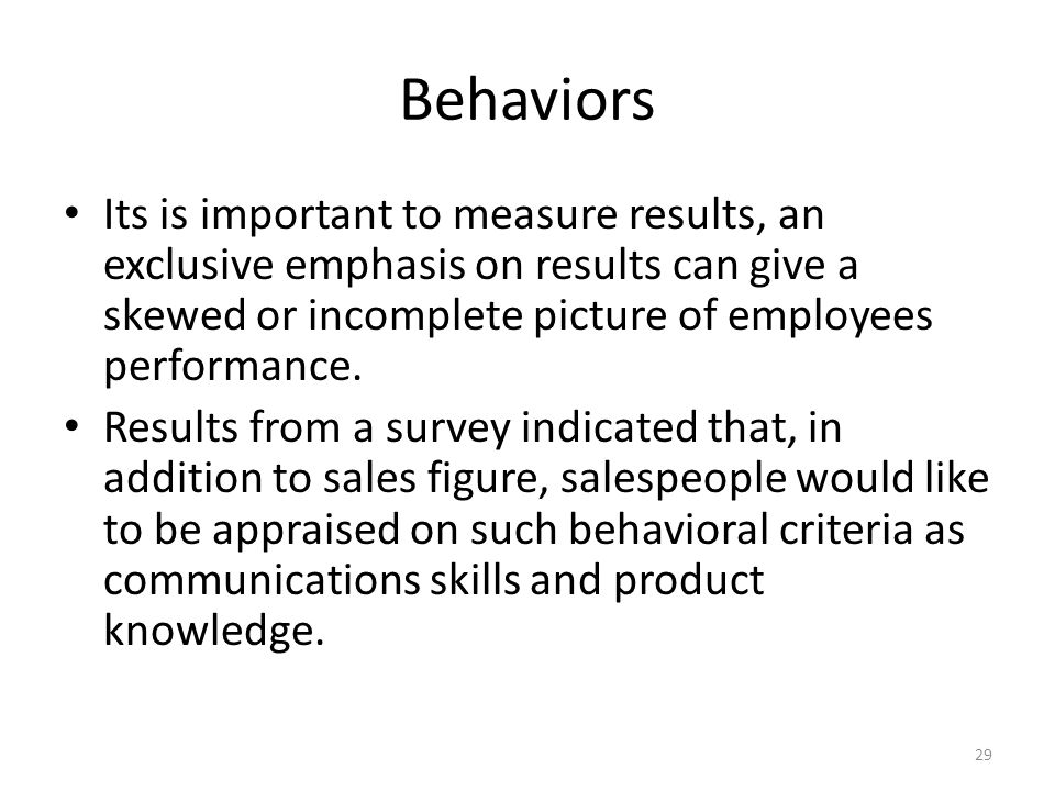 Behaviors Its is important to measure results, an exclusive emphasis on results can give a skewed or incomplete picture of employees performance.
