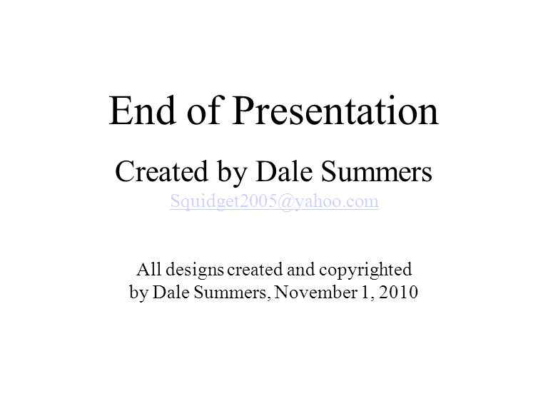 End of Presentation Created by Dale Summers Squidget2005@yahoo.com