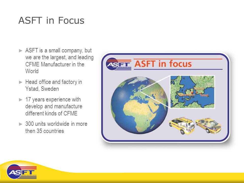 ASFT in Focus ASFT is a small company, but we are the largest, and leading CFME Manufacturer in the World.