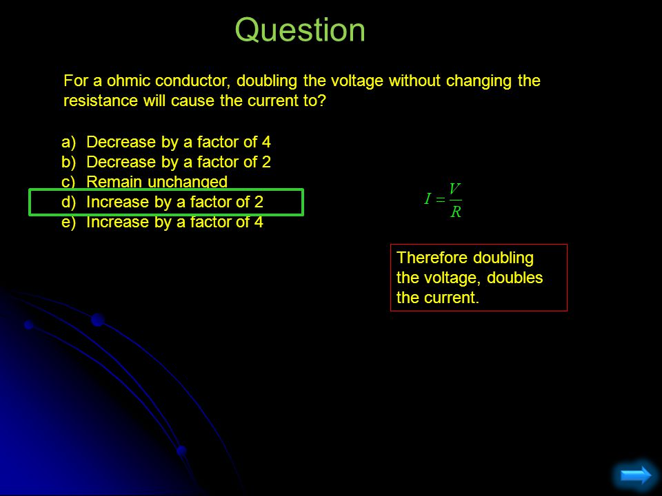 Question For a ohmic conductor, doubling the voltage without changing the resistance will cause the current to