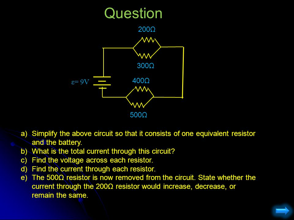 Question 200Ω. ε= 9V. 300Ω. 400Ω. 500Ω. Simplify the above circuit so that it consists of one equivalent resistor and the battery.