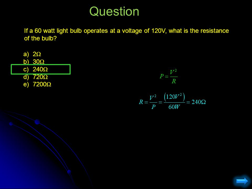 Question If a 60 watt light bulb operates at a voltage of 120V, what is the resistance of the bulb