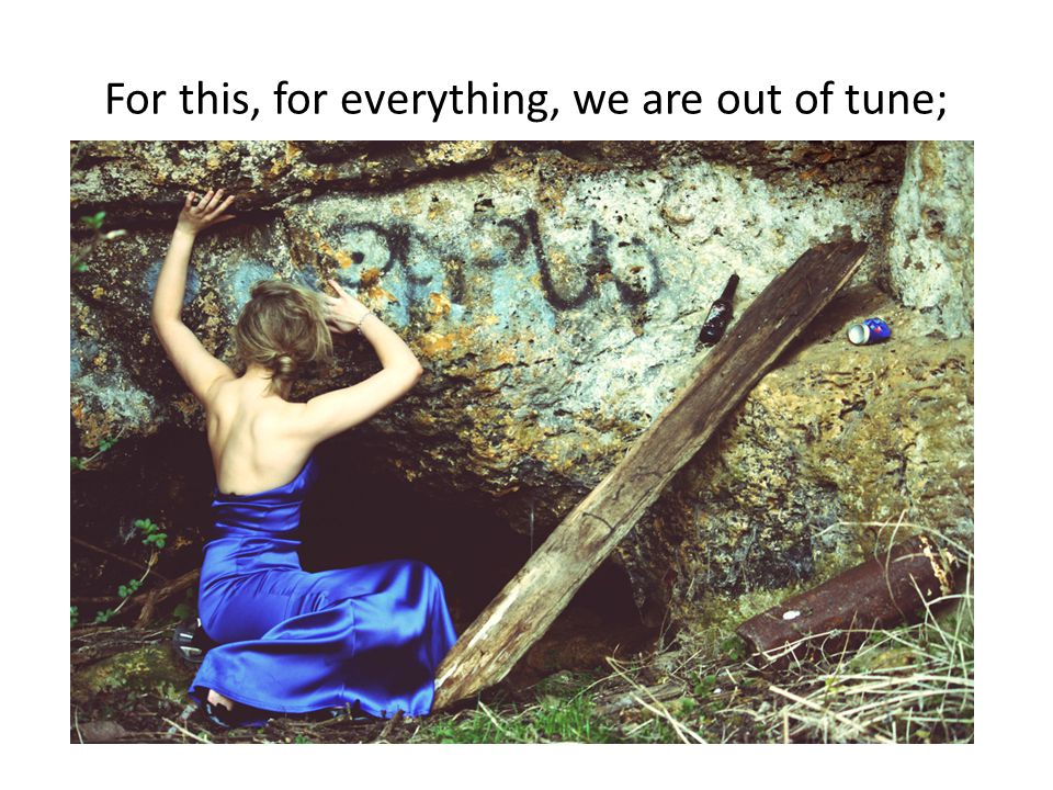 For this, for everything, we are out of tune;