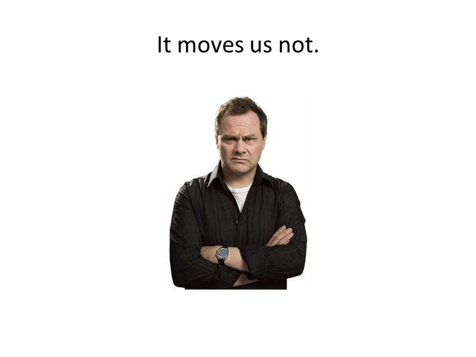 It moves us not.