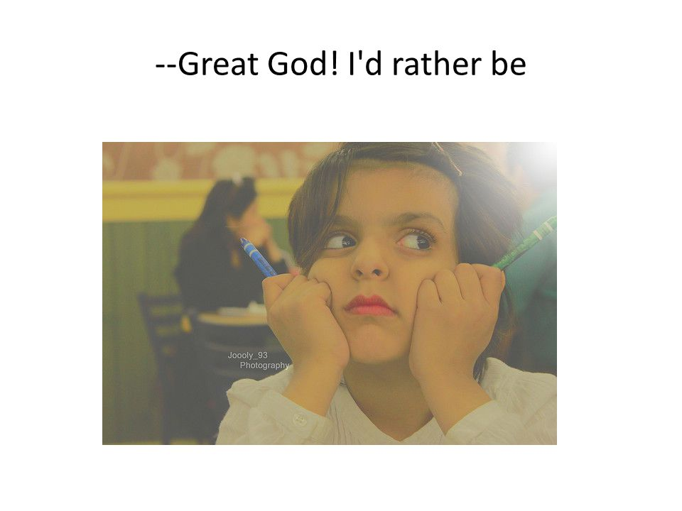 --Great God! I d rather be
