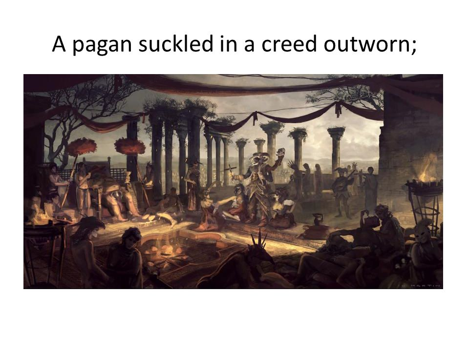 A pagan suckled in a creed outworn;