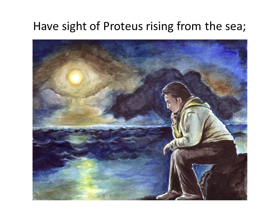 Have sight of Proteus rising from the sea;