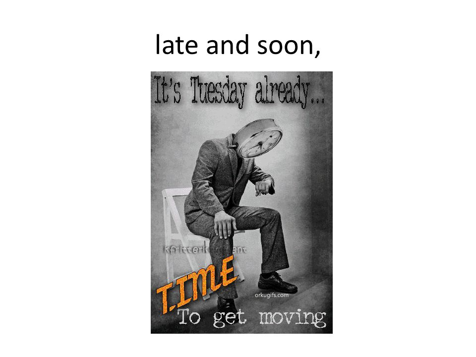 late and soon,