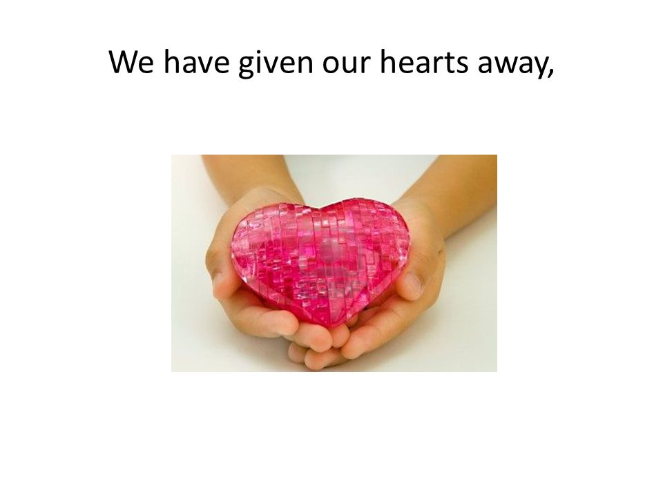 We have given our hearts away,