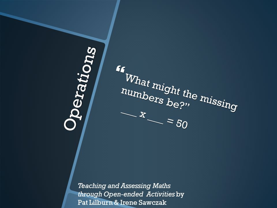 Operations What might the missing numbers be ___ x ___ = 50