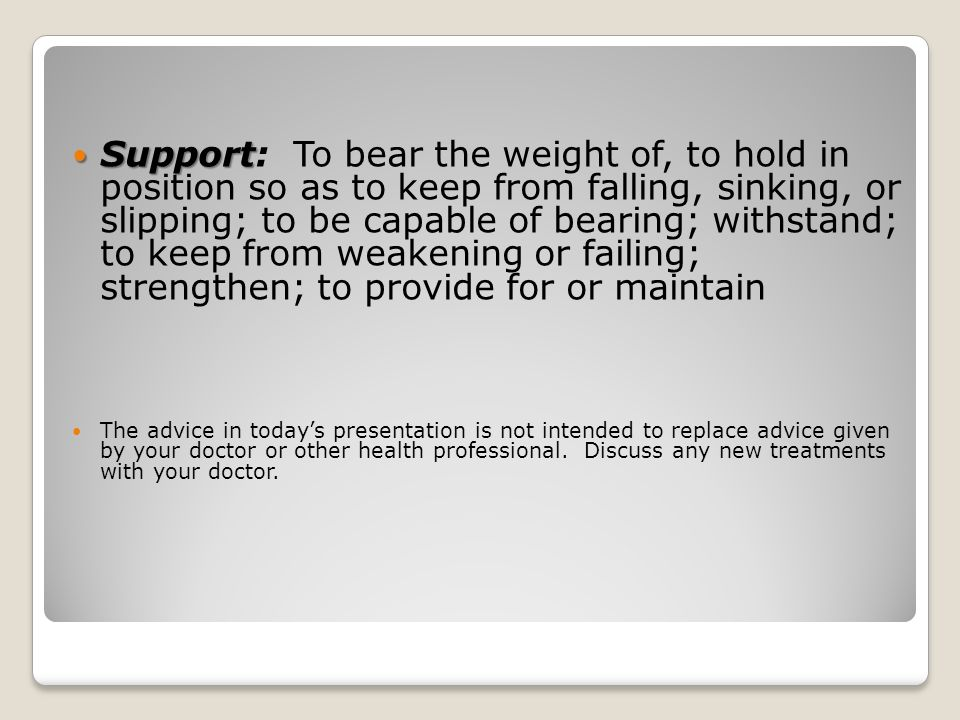 Support: To bear the weight of, to hold in position so as to keep from falling, sinking, or slipping; to be capable of bearing; withstand; to keep from weakening or failing; strengthen; to provide for or maintain