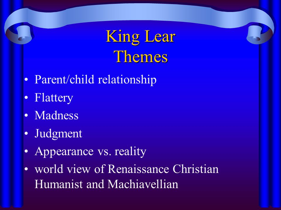 King Lear Themes Parent/child relationship Flattery Madness Judgment