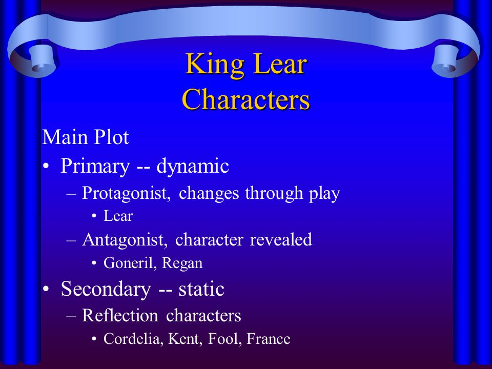 King Lear Characters Main Plot Primary -- dynamic Secondary -- static