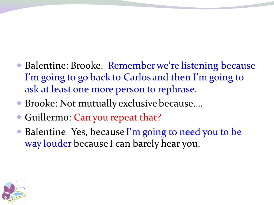 Balentine: Brooke. Remember we're listening because I'm going to go back to Carlos and then I'm going to ask at least one more person to rephrase.