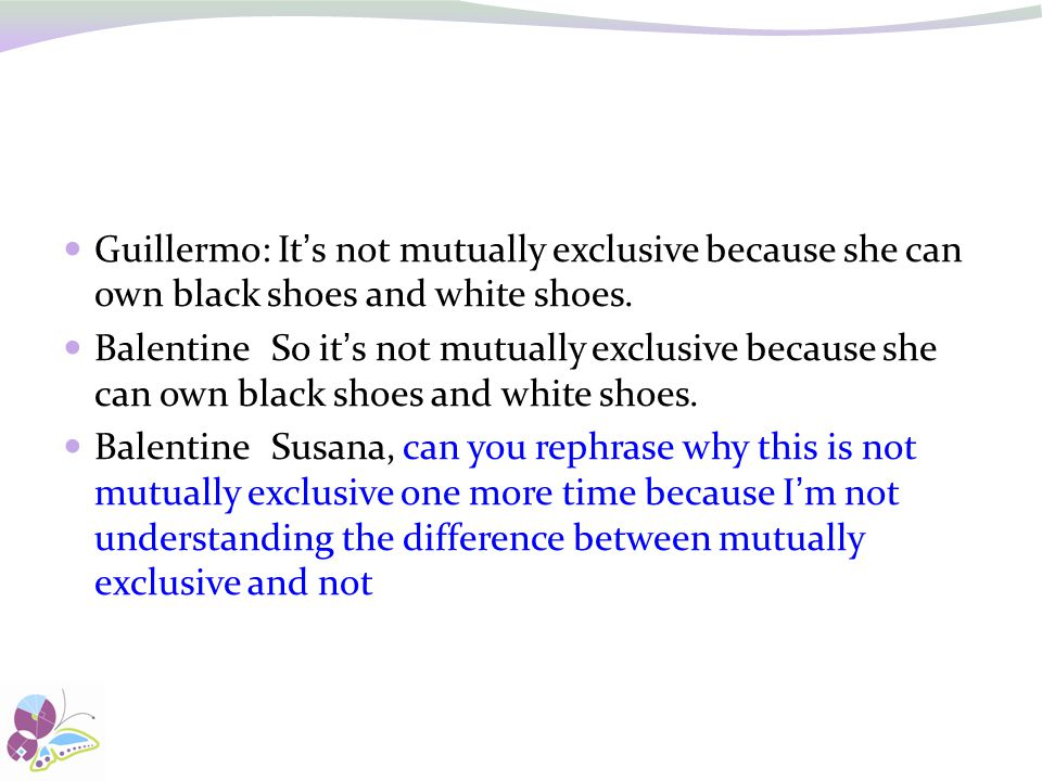 Guillermo: It's not mutually exclusive because she can own black shoes and white shoes.