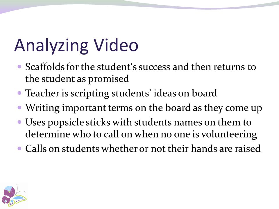 Analyzing Video Scaffolds for the student's success and then returns to the student as promised. Teacher is scripting students' ideas on board.