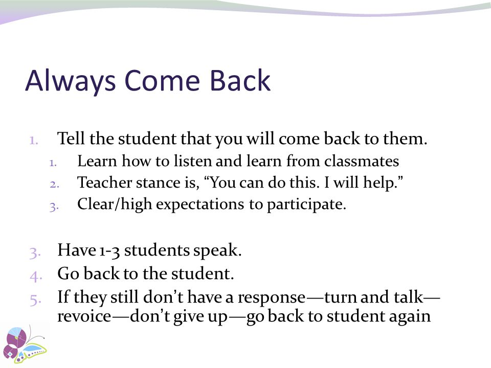 Always Come Back Tell the student that you will come back to them.