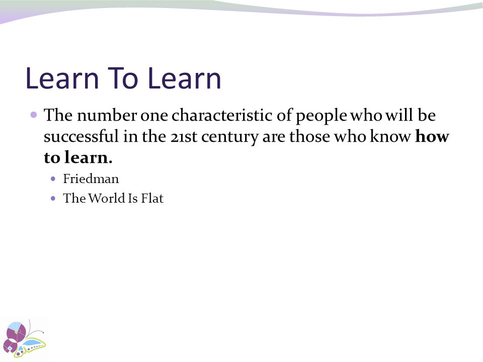 Learn To Learn The number one characteristic of people who will be successful in the 21st century are those who know how to learn.