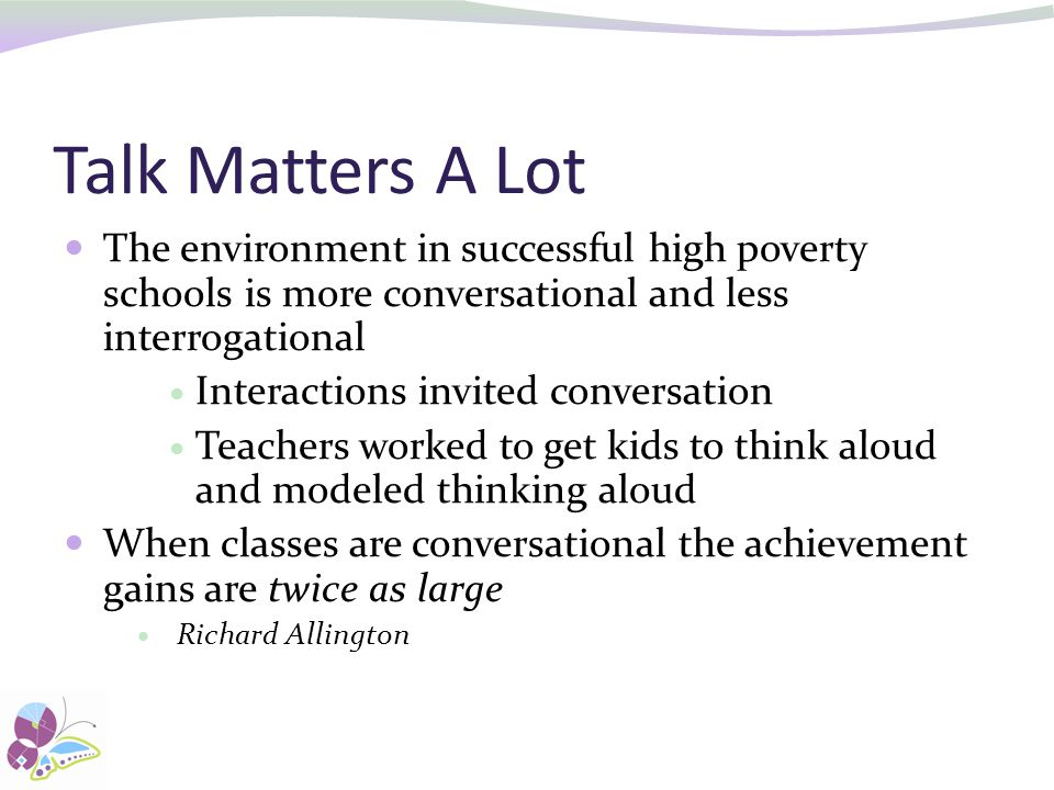 Talk Matters A Lot The environment in successful high poverty schools is more conversational and less interrogational.