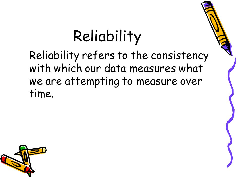 Reliability Reliability refers to the consistency with which our data measures what we are attempting to measure over time.
