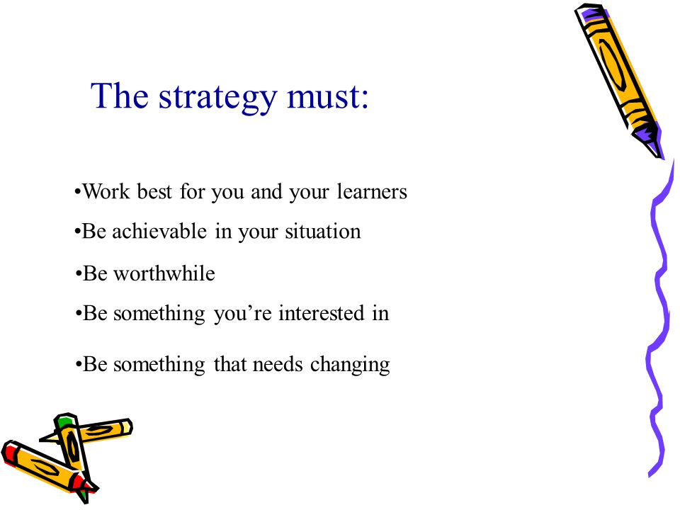 The strategy must: Work best for you and your learners