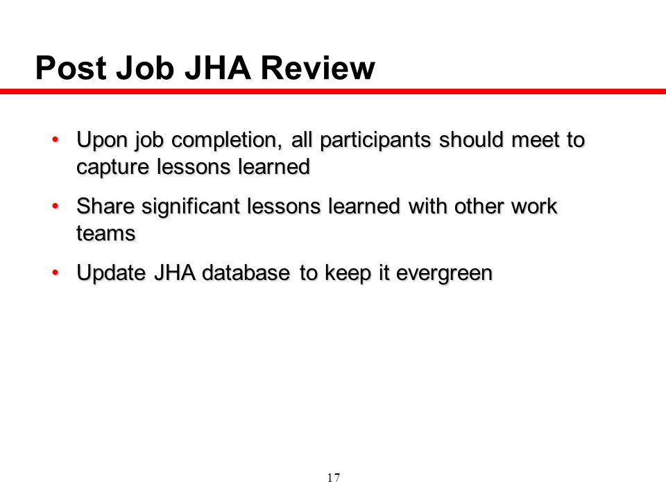 Post Job JHA Review Upon job completion, all participants should meet to capture lessons learned.