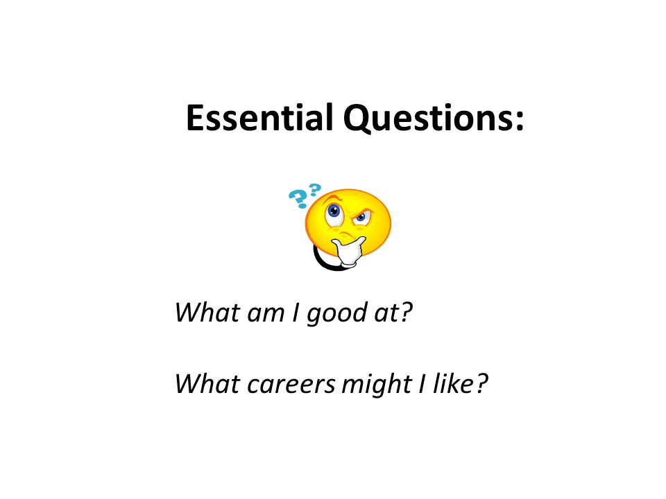 Essential Questions: What am I good at What careers might I like