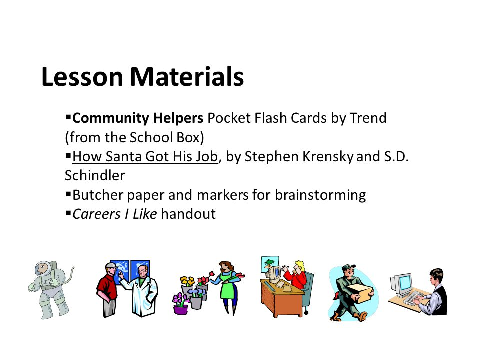 Lesson Materials Community Helpers Pocket Flash Cards by Trend (from the School Box) How Santa Got His Job, by Stephen Krensky and S.D. Schindler.
