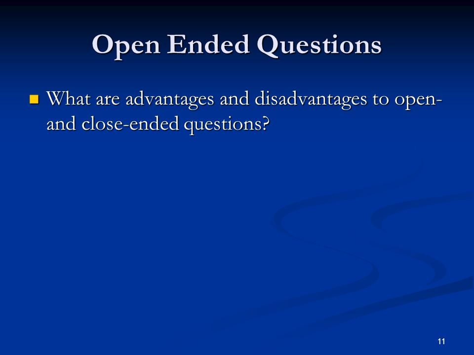 Open Ended Questions What are advantages and disadvantages to open- and close-ended questions