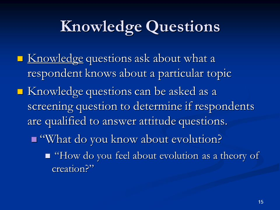Knowledge Questions Knowledge questions ask about what a respondent knows about a particular topic.