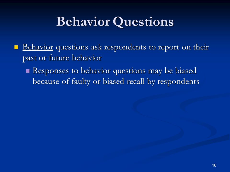 Behavior Questions Behavior questions ask respondents to report on their past or future behavior.