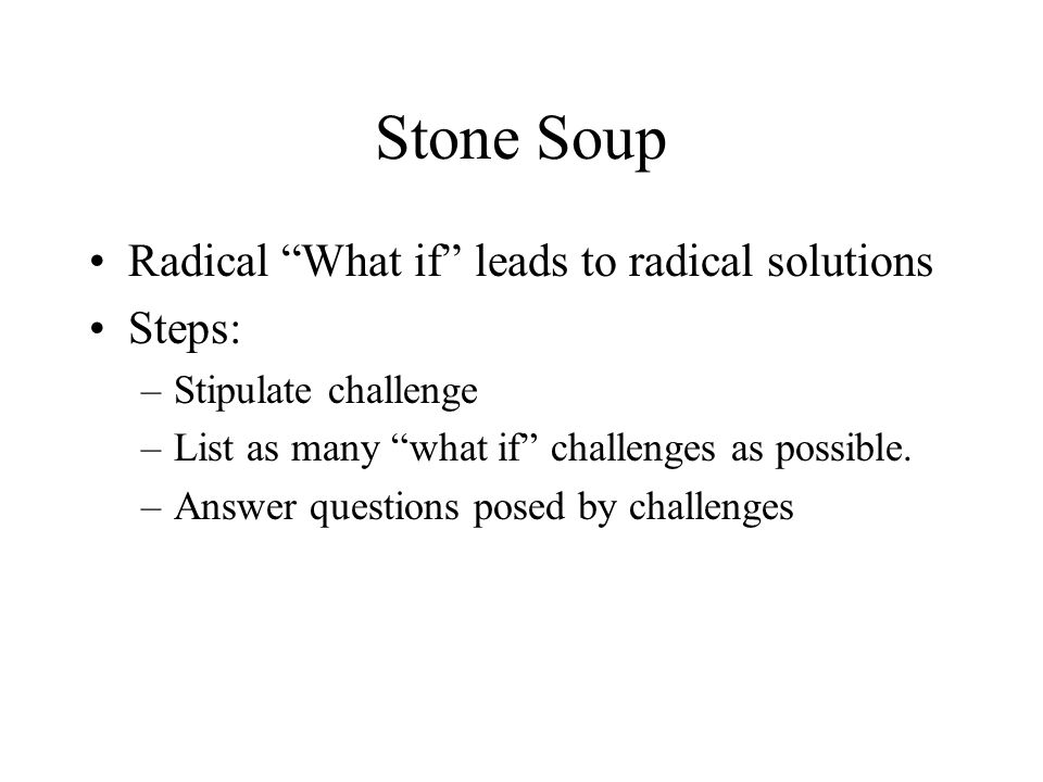 Stone Soup Radical What if leads to radical solutions Steps: