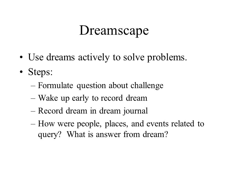 Dreamscape Use dreams actively to solve problems. Steps: