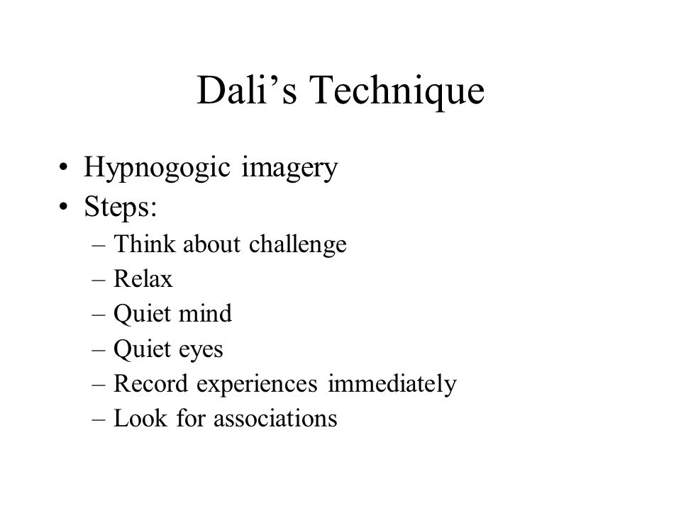 Dali's Technique Hypnogogic imagery Steps: Think about challenge Relax