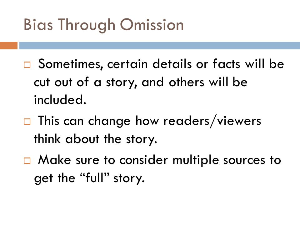Bias Through Omission Sometimes, certain details or facts will be cut out of a story, and others will be included.