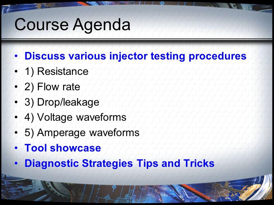 Course Agenda Discuss various injector testing procedures