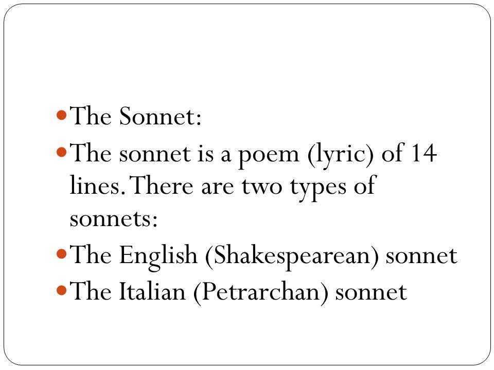 The Sonnet: The sonnet is a poem (lyric) of 14 lines. There are two types of sonnets: The English (Shakespearean) sonnet.