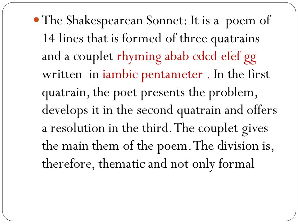The Shakespearean Sonnet: It is a poem of 14 lines that is formed of three quatrains and a couplet rhyming abab cdcd efef gg written in iambic pentameter .