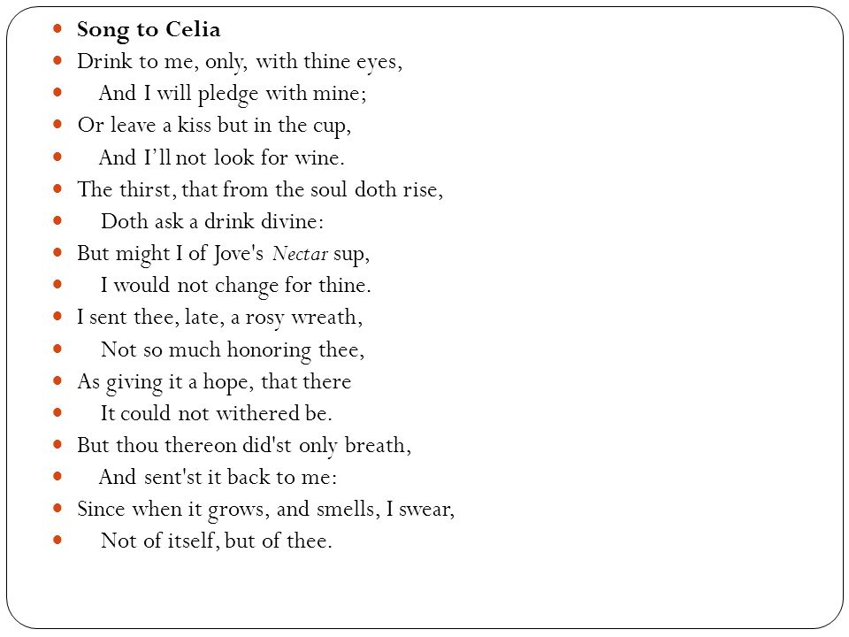 Song to Celia Drink to me, only, with thine eyes, And I will pledge with mine; Or leave a kiss but in the cup,
