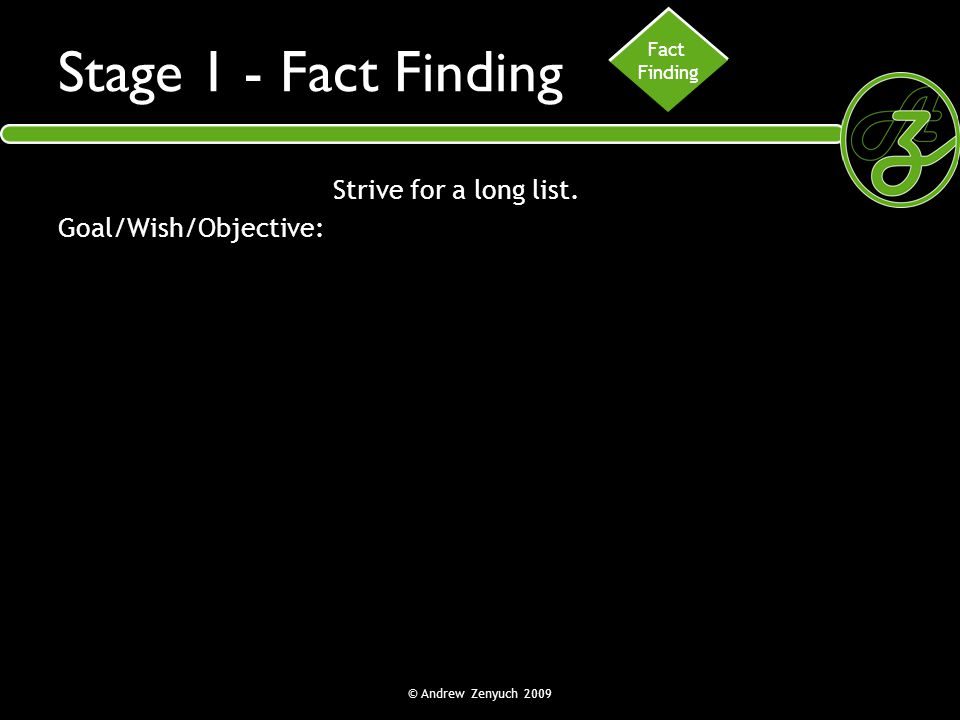 Stage 1 - Fact Finding Strive for a long list. Goal/Wish/Objective: