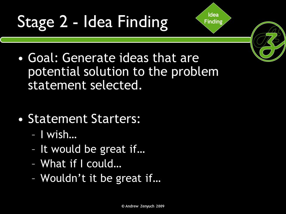 Idea Finding. Stage 2 - Idea Finding. Goal: Generate ideas that are potential solution to the problem statement selected.