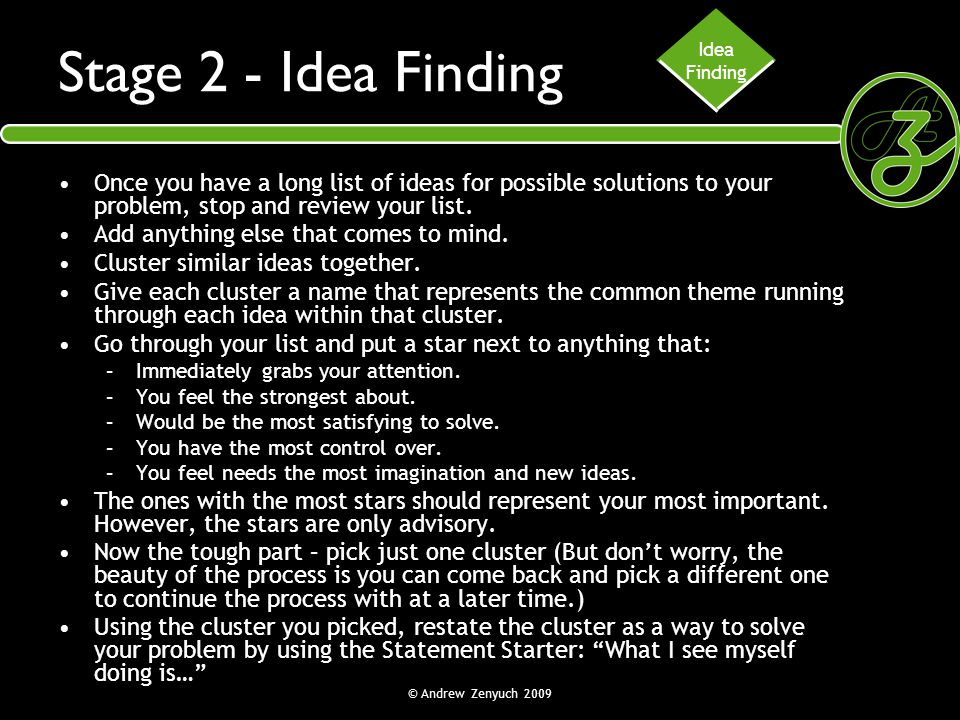 Idea Finding. Stage 2 - Idea Finding. Once you have a long list of ideas for possible solutions to your problem, stop and review your list.