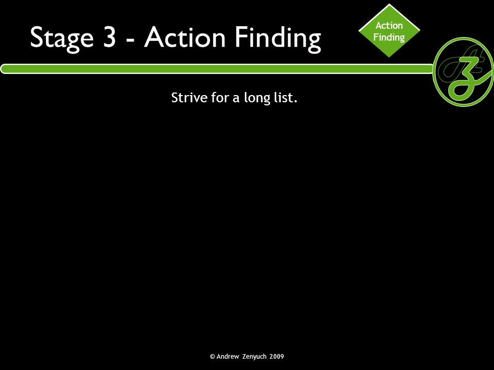 Stage 3 - Action Finding Strive for a long list. Action Finding
